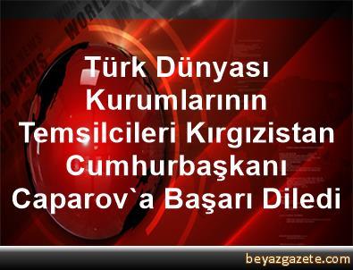 Türk Dünyası Kurumlarının Temsilcileri, Kırgızistan Cumhurbaşkanı Caparov'a Başarı Diledi