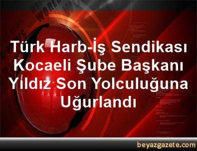 Türk Harb-İş Sendikası Kocaeli Şube Başkanı Yıldız Son Yolculuğuna Uğurlandı