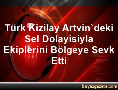 Türk Kizilay, Artvin'deki Sel Dolayisiyla Ekiplerini Bölgeye Sevk Etti