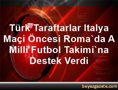 Türk Taraftarlar, Italya Maçi Öncesi Roma'da A Milli Futbol Takimi'na Destek Verdi