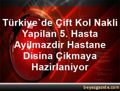 Türkiye'de Çift Kol Nakli Yapilan 5. Hasta Ayilmazdir, Hastane Disina Çikmaya Hazirlaniyor