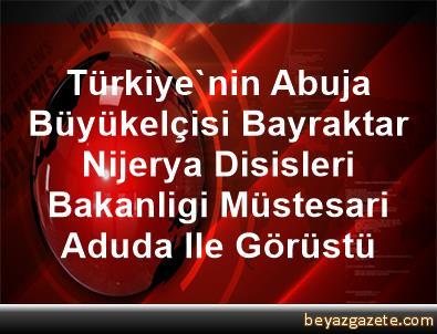 Türkiye'nin Abuja Büyükelçisi Bayraktar, Nijerya Disisleri Bakanligi Müstesari Aduda Ile Görüstü