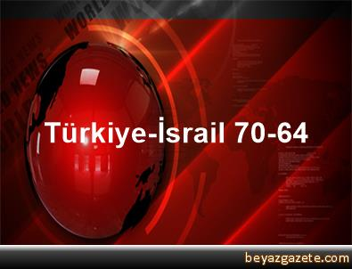 Türkiye-İsrail 70-64