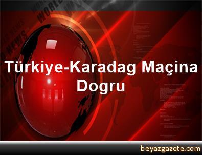 Türkiye-Karadag Maçina Dogru