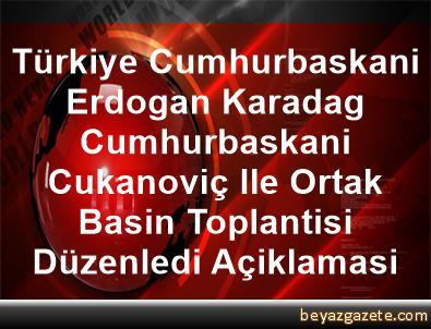 Türkiye Cumhurbaskani Erdogan, Karadag Cumhurbaskani Cukanoviç Ile Ortak Basin Toplantisi Düzenledi Açiklamasi