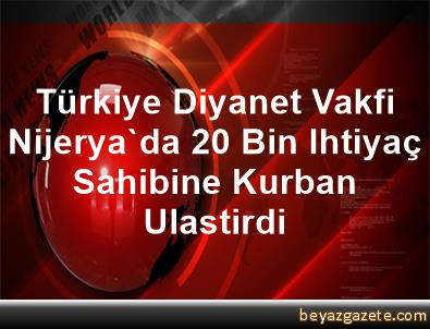 Türkiye Diyanet Vakfi, Nijerya'da 20 Bin Ihtiyaç Sahibine Kurban Ulastirdi