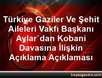 Türkiye Gaziler Ve Şehit Aileleri Vakfı Başkanı Aylar'dan Kobani Davasına İlişkin Açıklama Açıklaması