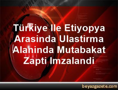 Türkiye Ile Etiyopya Arasinda Ulastirma Alaninda Mutabakat Zapti Imzalandi