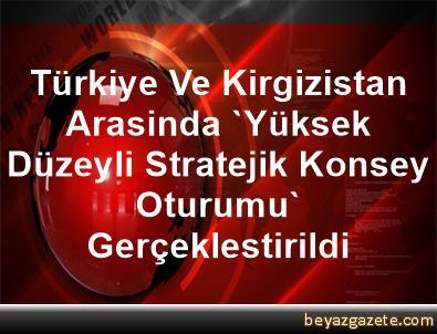 Türkiye Ve Kirgizistan Arasinda 'Yüksek Düzeyli Stratejik Konsey Oturumu' Gerçeklestirildi