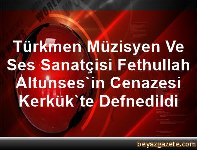 Türkmen Müzisyen Ve Ses Sanatçisi Fethullah Altunses'in Cenazesi Kerkük'te Defnedildi