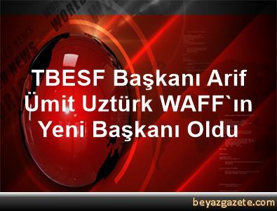 TBESF Başkanı Arif Ümit Uztürk, WAFF'ın Yeni Başkanı Oldu