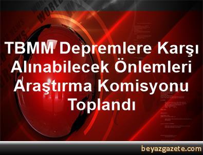 TBMM Depremlere Karşı Alınabilecek Önlemleri Araştırma Komisyonu Toplandı