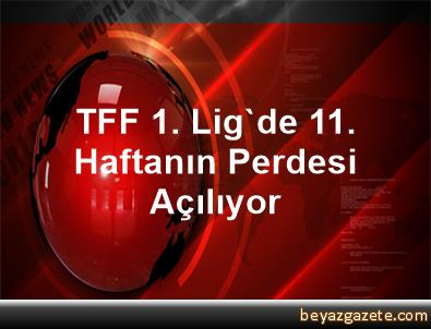 TFF 1. Lig'de 11. Haftanın Perdesi Açılıyor