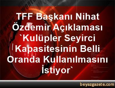 TFF Başkanı Nihat Özdemir Açıklaması 'Kulüpler Seyirci Kapasitesinin Belli Oranda Kullanılmasını İstiyor'