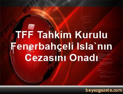 TFF Tahkim Kurulu, Fenerbahçeli Isla'nın Cezasını Onadı