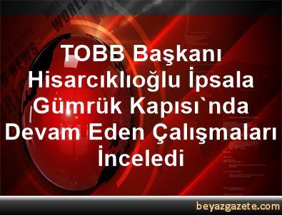 TOBB Başkanı Hisarcıklıoğlu İpsala Gümrük Kapısı'nda Devam Eden Çalışmaları İnceledi