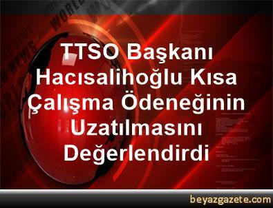 TTSO Başkanı Hacısalihoğlu, Kısa Çalışma Ödeneğinin Uzatılmasını Değerlendirdi