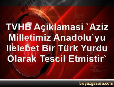 TVHB Açiklamasi 'Aziz Milletimiz Anadolu'yu Ilelebet Bir Türk Yurdu Olarak Tescil Etmistir'