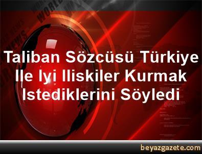 Taliban Sözcüsü, Türkiye Ile Iyi Iliskiler Kurmak Istediklerini Söyledi