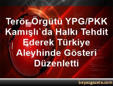 Terör Örgütü YPG/PKK Kamışlı'da Halkı Tehdit Ederek Türkiye Aleyhinde Gösteri Düzenletti