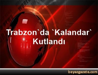 Trabzon'da 'Kalandar' Kutlandı