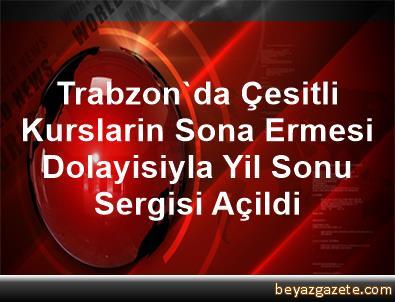 Trabzon'da Çesitli Kurslarin Sona Ermesi Dolayisiyla Yil Sonu Sergisi Açildi