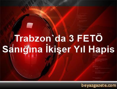 Trabzon'da 3 FETÖ Sanığına İkişer Yıl Hapis