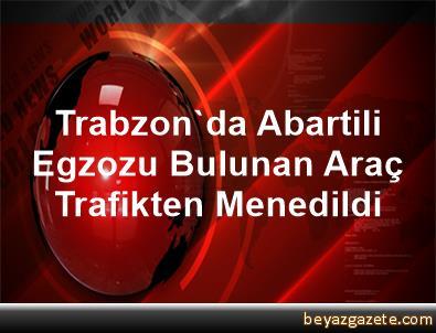 Trabzon'da Abartili Egzozu Bulunan Araç Trafikten Menedildi