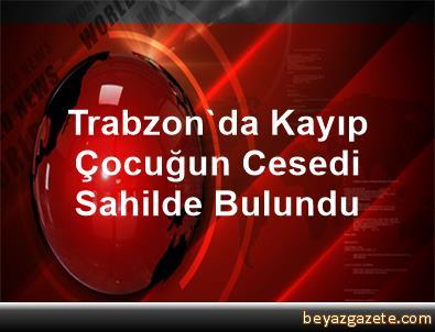 Trabzon'da Kayıp Çocuğun Cesedi Sahilde Bulundu