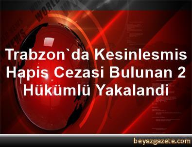 Trabzon'da Kesinlesmis Hapis Cezasi Bulunan 2 Hükümlü Yakalandi