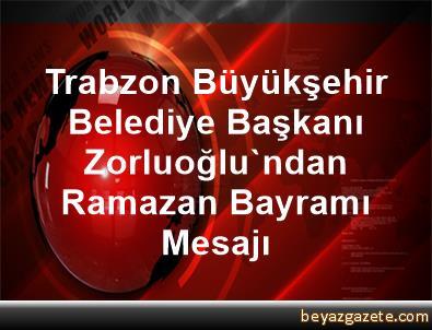 Trabzon Büyükşehir Belediye Başkanı Zorluoğlu'ndan, Ramazan Bayramı Mesajı