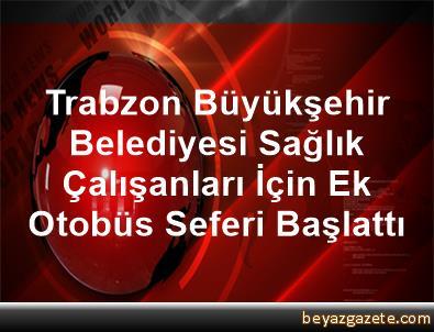 Trabzon Büyükşehir Belediyesi, Sağlık Çalışanları İçin Ek Otobüs Seferi Başlattı