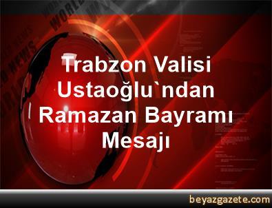 Trabzon Valisi Ustaoğlu'ndan Ramazan Bayramı Mesajı