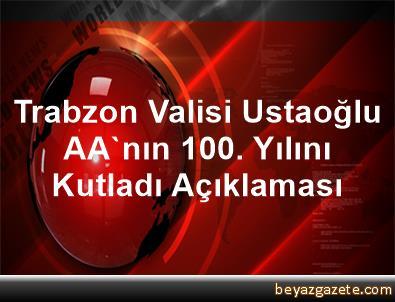 Trabzon Valisi Ustaoğlu, AA'nın 100. Yılını Kutladı Açıklaması