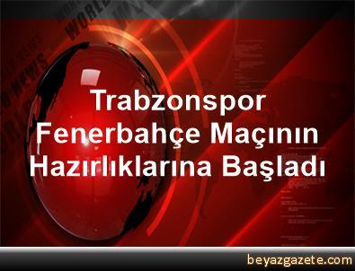 Trabzonspor, Fenerbahçe Maçının Hazırlıklarına Başladı