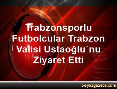 Trabzonsporlu Futbolcular, Trabzon Valisi Ustaoğlu'nu Ziyaret Etti