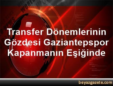 Transfer Dönemlerinin Gözdesi Gaziantepspor, Kapanmanın Eşiğinde