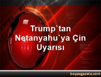 Trump'tan Netanyahu'ya Çin Uyarısı