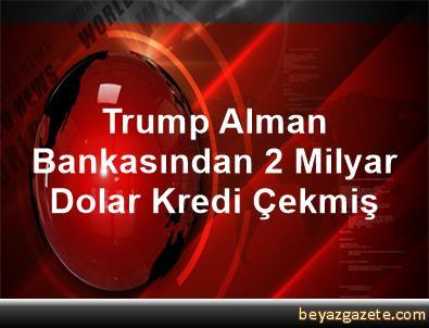 Trump Alman Bankasından 2 Milyar Dolar Kredi Çekmiş