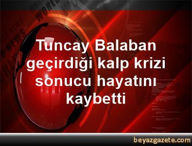 Tuncay Balaban geçirdiği kalp krizi sonucu hayatını kaybetti
