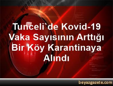 Tunceli'de Kovid-19 Vaka Sayısının Arttığı Bir Köy Karantinaya Alındı