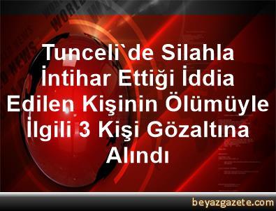 Tunceli'de Silahla İntihar Ettiği İddia Edilen Kişinin Ölümüyle İlgili 3 Kişi Gözaltına Alındı