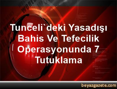Tunceli'deki Yasadışı Bahis Ve Tefecilik Operasyonunda 7 Tutuklama