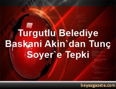 Turgutlu Belediye Baskani Akin'dan Tunç Soyer'e Tepki