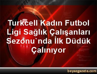 Turkcell Kadın Futbol Ligi Sağlık Çalışanları Sezonu'nda İlk Düdük Çalınıyor