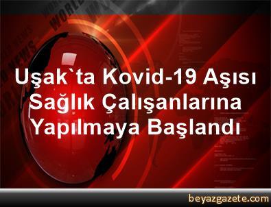 Uşak'ta Kovid-19 Aşısı Sağlık Çalışanlarına Yapılmaya Başlandı