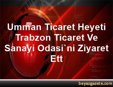 Umman Ticaret Heyeti Trabzon Ticaret Ve Sanayi Odasi'ni Ziyaret Ett