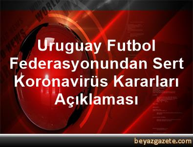 Uruguay Futbol Federasyonundan Sert Koronavirüs Kararları Açıklaması