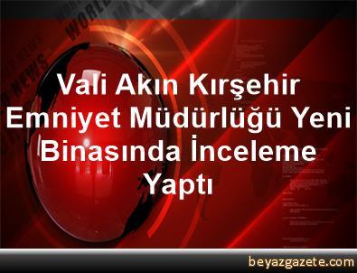 Vali Akın, Kırşehir Emniyet Müdürlüğü Yeni Binasında İnceleme Yaptı