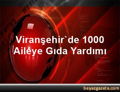Viranşehir'de 1000 Aileye Gıda Yardımı